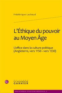 Fr. Lachaud, L'Éthique du pouvoir au Moyen Âge. L'office dans la culture politique (Angleterre, vers 1150 - vers 1330)