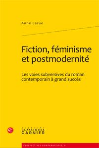 A. Larue, Fiction, féminisme et postmodernité. Les voies subversives du roman contemporain à grand succès
