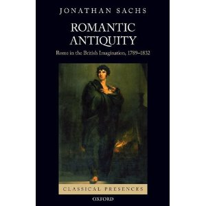 J. Sachs, Romantic Antiquity: Rome in the British Imagination, 1789-1832