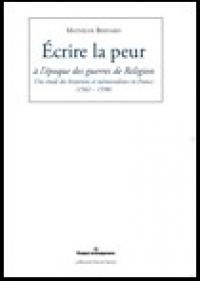 M. Bernard, Ecrire la peur à l'époque des guerres de religion. Une étude des historiens et mémorialistes en France (1562-1598)