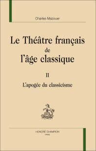 C. Mazouer, Le Théâtre français de l'âge classique. Tome II. L'Apogée du classicisme