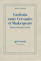 R. Chartier, Cardenio entre Cervantes et Shakespeare. Histoire d'une pièce perdue