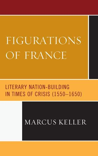 M. Keller, Figurations of France: Literary Nation-Building in Times of Crisis (1550-1650)