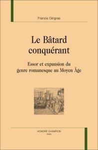 Fr. Gingras, Le Bâtard conquérant. Essor et expansion du genre romanesque au Moyen Âge