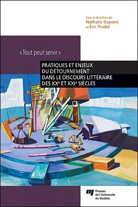N. Dupont, Ér. Trudel (dir.), «Tout peut servir». Pratiques et enjeux du détournement dans le discours littéraire des XXe et XXe siècles