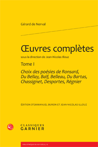 Gérard de Nerval, Oeuvres complètes. Tome I : Choix des poésies de Ronsard, Du Bellay, Baïf, Belleau, Du Bartas, Chassignet, Desportes, Régnier (E. Buron & J.-N. Illouz, éd.)