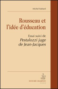 M. Soëtard, Rousseau et l'idée d'éducation. Essai suivi de Pestalozzi juge de Jean-Jacques