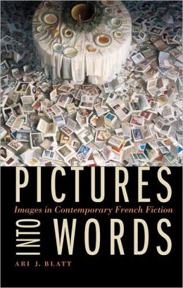 Ari J. Blatt, Pictures into Words: Images in Contemporary French Fiction