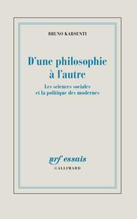 B. Karsenti, D'une philosophie à l'autre. Les sciences sociales et la politique des Modernes