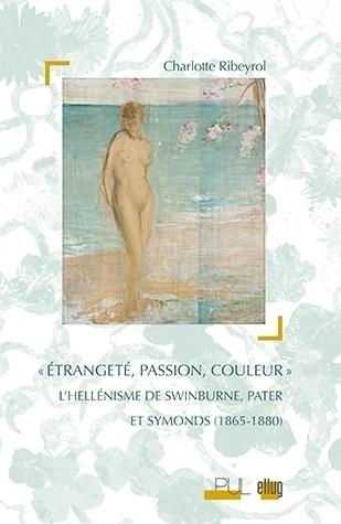 Ch. Ribeyrol, Étrangeté, Passion, Couleur. L'hellénisme de Swinburne, Pater et Symonds (1865-1880)