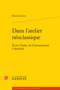 E. Saliceto, Dans l'atelier des néoclassiques - Écrire l'Italie, de Chateaubriand à Stendhal