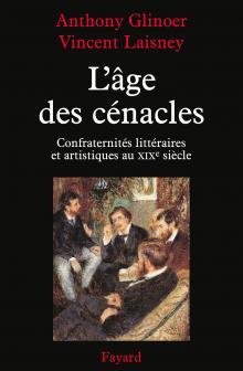 A. Glinoer, V. Laisney, L'Age des cénacles. Confraternités littéraires et artistiques au XIXe siècle