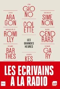 Les grandes heures: les écrivains à la radio (Aragon, Barthes, Cendrars, Colette, Giono, Yourcenar.)