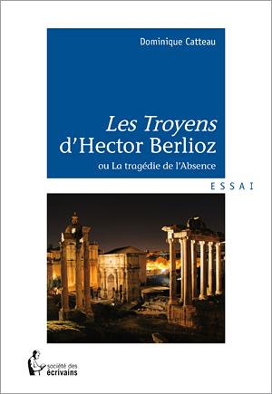 D. Catteau, Les Troyens d'Hector Berlioz ou la tragédie de l'Absence