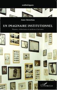 A. Bénichou, Un imaginaire institutionnel. Musées, collections et archives d'artistes