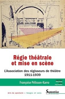 F. Pélisson-Karro, Régie théâtrale et mise en scène. L'Association des régisseurs de théâtre (1911-1939)