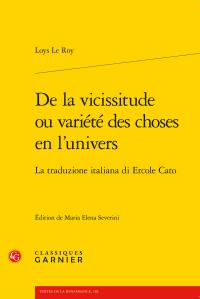 Loys Le Roy, De la vicissitude ou variété des choses en l'univers. La traduzione italiana di Ercole Cato (M.E Severini, éd.)