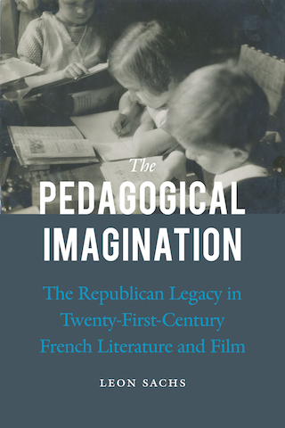 Leon Sachs, The Pedagogical Imagination: The Republican Legacy in Twenty-First-Century French Literature and Film
