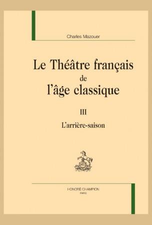 Ch. Mazouer, Le Théâtre français de l'âge classique. Tome III - L'arrière-saison
