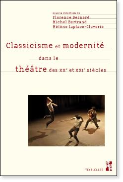 F. Bernard, M. Bertrand, H. Laplace-Claverie (dir.), Classicisme et modernité dans le théâtre des XXe et XXIe siècles