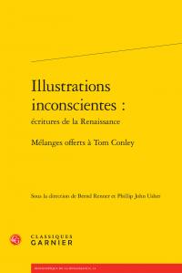 B. Renner et P. J. usher (dir.), Illustrations inconscientes: écritures de la Renaissance - Mélanges offerts à Tom Conley