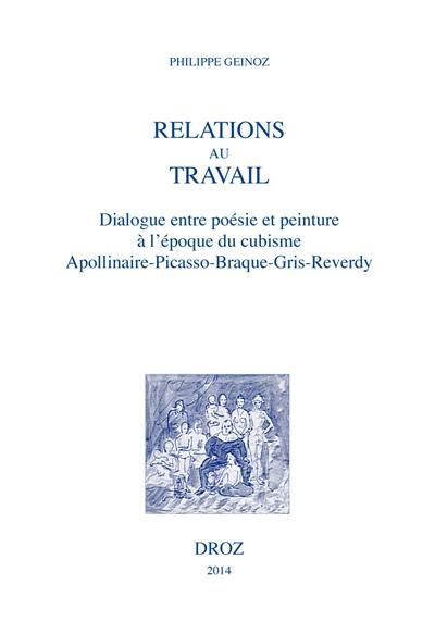 Ph. Geinoz, Relations au travail. Dialogue entre poésie et peinture à l'époque cubiste: Apollinaire, Picasso, Braque, Gris, Reverdy