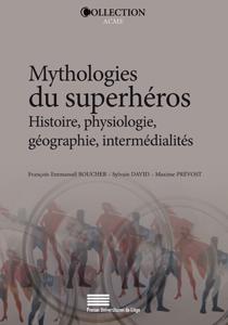 F.-E. Boucher, S. David et M. Prévost (dir.), Mythologies du superhéros - Histoire, physiologie, géographie, intermédialités