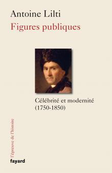 A. Lilti, Figures publiques. Célébrité et modernité (1750-1850)