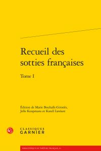 Recueil des sotties françaises. Tome I (M.Bouhaïk-Gironès, J. Koopmans & K.Lavéant, éd.)