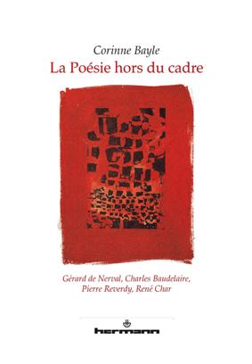 C. Bayle, La poésie hors du cadre: Gérard de Nerval, Charles Baudelaire, Pierre Reverdy, René Char