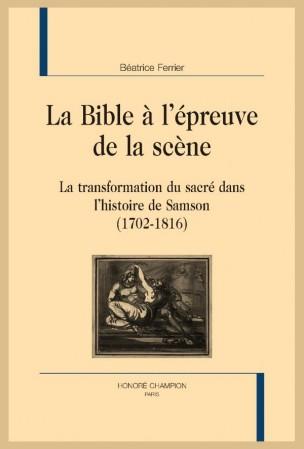 B. Ferrier, La Bible à l'épreuve de la scène. La transformation du sacré dans l'histoire de Samson (1702-1816)