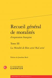 Recueil général de moralités d'expression française. Tome III - La Moralité de Bien avisé Mal avisé (J. Beck, éd.)