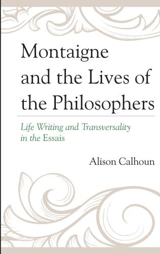 A. Calhoun, Montaigne and the Lives of the Philosophers. Life Writing and Transversality in the Essais