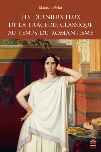M. Melai, Les Derniers Feux de la tragédie classique au temps du romantisme