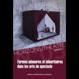 Horizons/Théâtre, n° 5 : Formes mineures et minoritaires dans les arts du spectacle