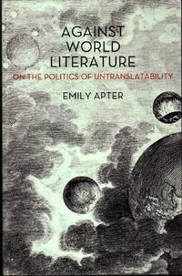 E. Apter, Against World Literature: On the Politics of Untranslatability