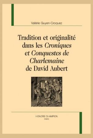 V. Guyen-Croquez, Tradition et originalité  dans les « Croniques et Conquestes de Charlemaine » de David Aubert