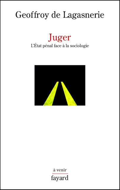 Geoffroy de Lagasnerie, Juger. L'Etat pénal face à la sociologie.
