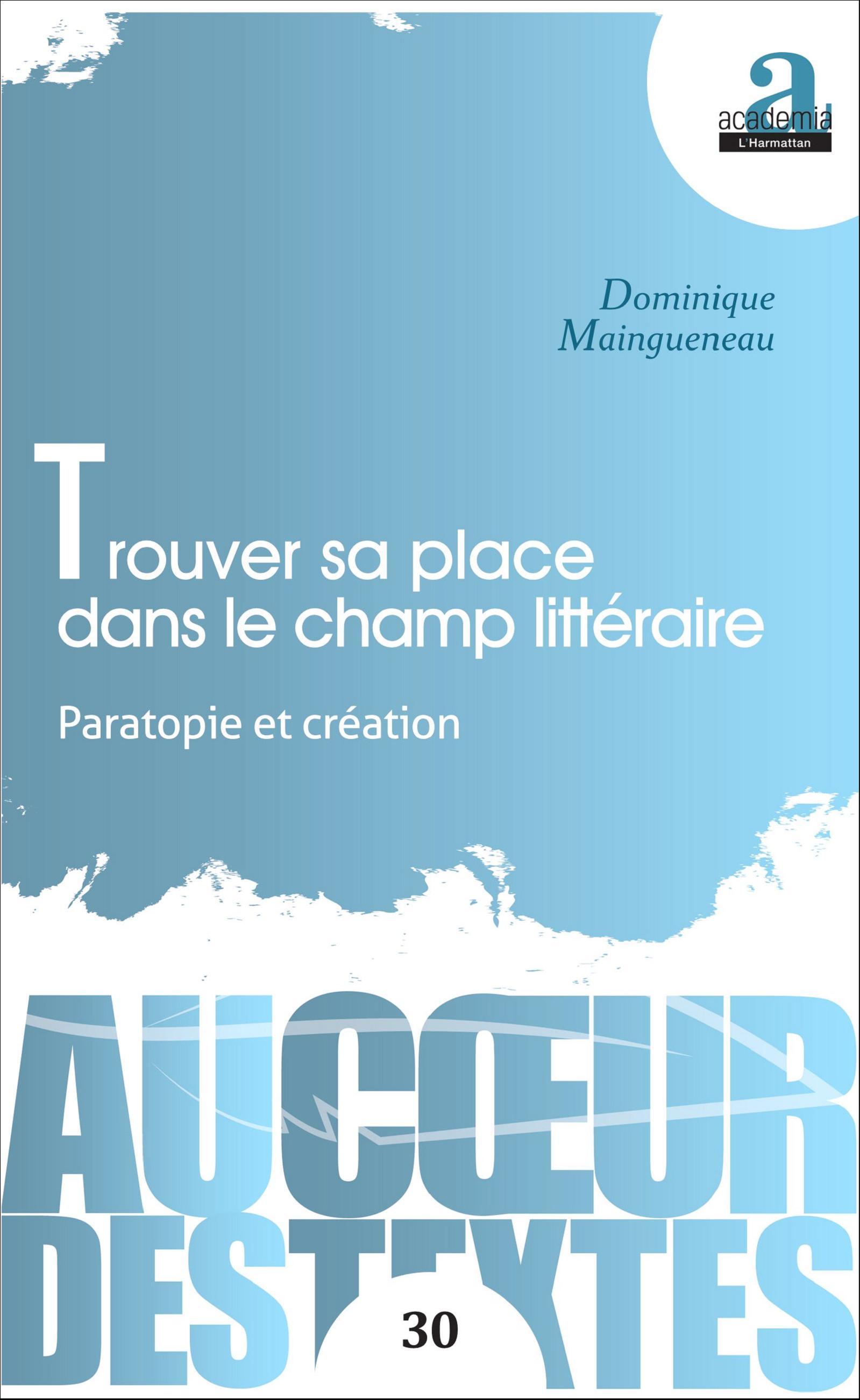 D. Maingueneau, Trouver sa place dans le champ littéraire. Paratopie et création