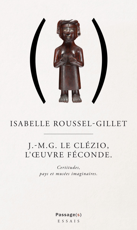 I. Roussel-Gillet, J.M.G. Le Clézio, l'œuvre féconde. Certitudes, pays et musées imaginaires