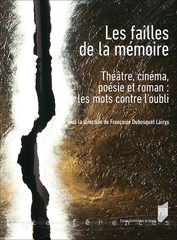 F. Dubosquet-Lairys (dir.), Les failles de la mémoire. Théâtre, cinéma, poésie et roman : les mots contre l'oubli