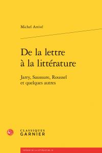 Michel Arrivé, De la lettre à la littérature - Jarry, Saussure, Roussel et quelques autres