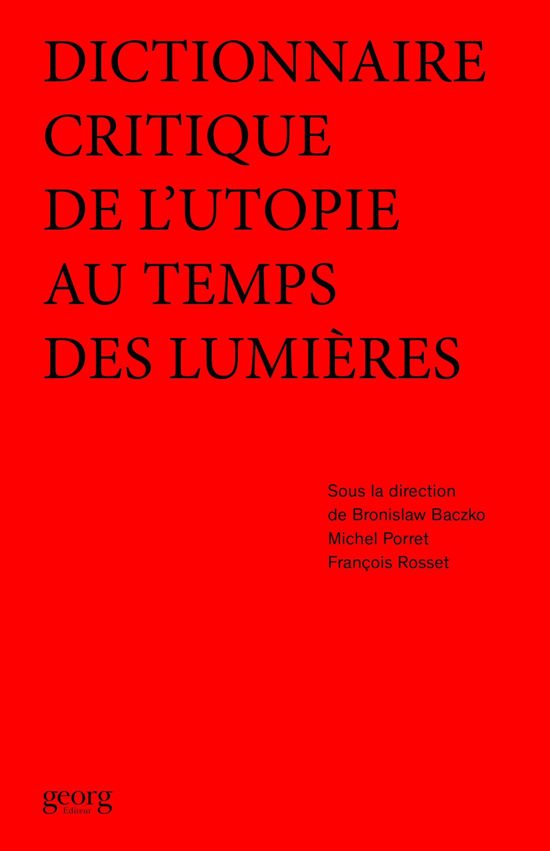 B. Baczko, M. Porret, F. Rosset (dir.), Dictionnaire critique de l'utopie au temps des Lumières