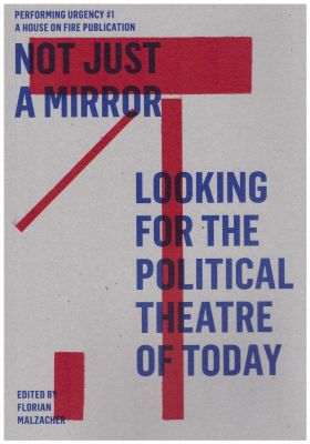 F. Malzacher (dir.), Not Just A Mirror : Looking For The Political Theatre of Today