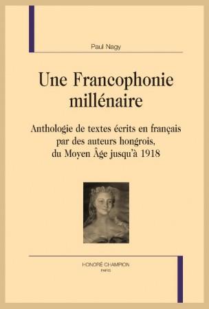 P. Nagy, Une Francophonie millénaire. Anthologie de textes écrits en français par des auteurs hongrois, du Moyen-Âge jusqu'à 1918