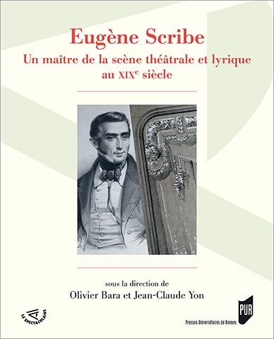 O. Bara et J.-C. Yon (dir.), Eugène Scribe - Un maître de la scène théâtrale et lyrique au XIXe siècle