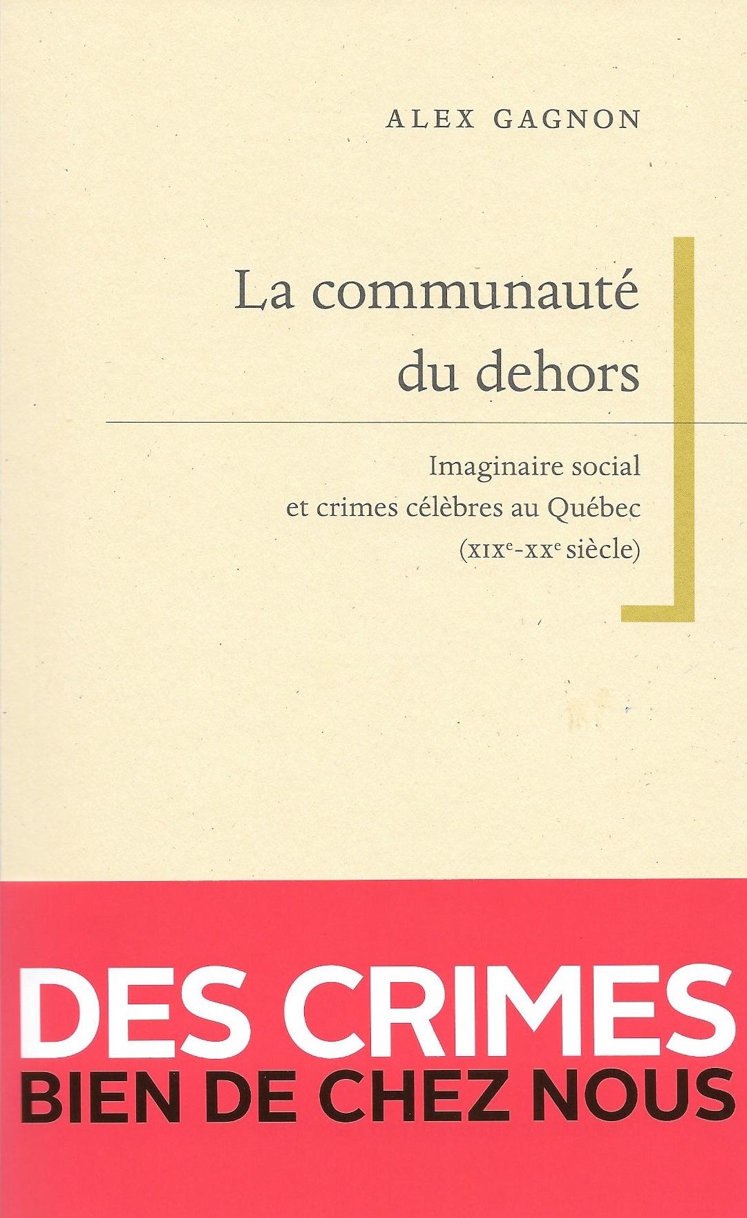 A. Gagnon, La communauté du dehors. Imaginaire social et crimes célèbres au Québec (XIXe-XXe s.)