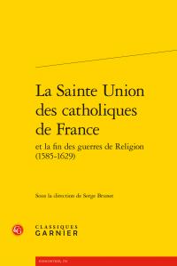 S. Brunet (dir.), La Sainte Union des catholiques de France et la fin des guerres de Religion (1576-1629)