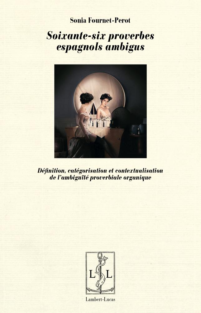Fournet-Pérot, Soixante-six proverbes espagnols ambigus - Définition, catégorisation et contextualisation de l'ambiguïté proverbiale organique
