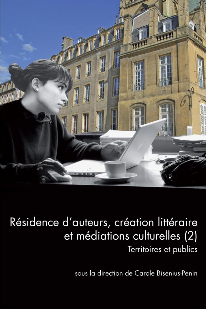C. Bisenius-Penin, dir., Résidence d'auteurs, création littéraire et médiations culturelles (2). Territoires et publics